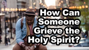 How Can Someone Grieve the Holy Spirit?