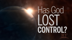 Beyond Today -- Has God Lost Control?