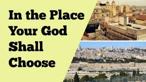 In the Place Which The Lord Shall Choose: From the Wilderness, to Jerusalem, and Today