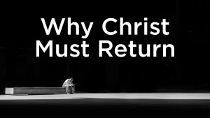 Sermon: Why Christ Must Return