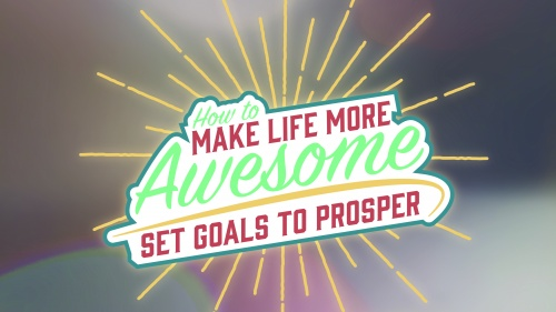 How to Make Life More Awesome: Set Goals to Prosper
