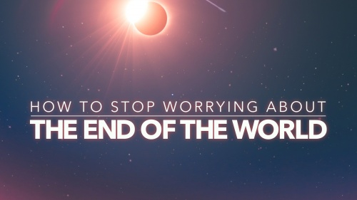 How to Stop Worrying About the End of the World