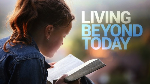 Beyond Today -- Living Beyond Today