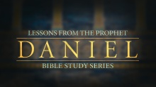 Bible Study Series: Lessons from the Prophet Daniel